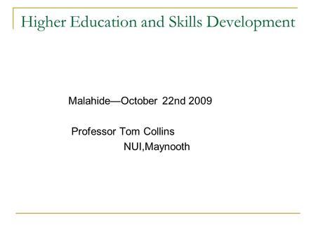 Higher Education and Skills Development Malahide—October 22nd 2009 Professor Tom Collins NUI,Maynooth.