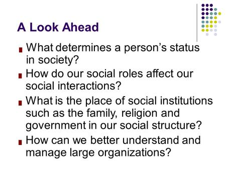 █ What determines a person's status in society? A Look Ahead █ How do our social roles affect our social interactions? █ What is the place of social institutions.