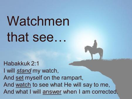 Habakkuk 2:1 I will stand my watch, And set myself on the rampart, And watch to see what He will say to me, And what I will answer when I am corrected.