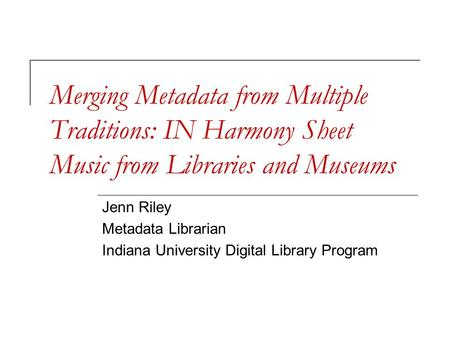 Merging Metadata from Multiple Traditions: IN Harmony Sheet Music from Libraries and Museums Jenn Riley Metadata Librarian Indiana University Digital Library.