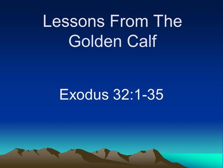 Lessons From The Golden Calf Exodus 32:1-35. Imagine the following… Sermon on instrumental music –All agreed to its sinfulness in worship –Goes away for.