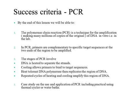 Success criteria - PCR By the end of this lesson we will be able to: 1. The polymerase chain reaction (PCR) is a technique for the amplification ( making.