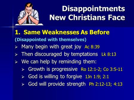 Disappointments New Christians Face 1.Same Weaknesses As Before (Disappointed with themselves)  Many begin with great joy Ac 8:39  Then discouraged by.