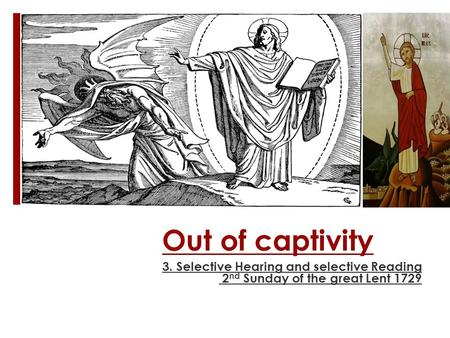 Out of captivity 3. Selective Hearing and selective Reading 2 nd Sunday of the great Lent 1729.