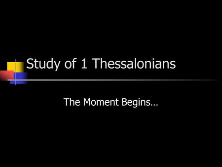 "Study of 1 Thessalonians The Moment Begins…. 1 Thes. 1:1-8 A Positive Message! (See Acts 17)Acts 17 ""The Power of the Joy of the Holy Spirit"" v.6 ""…received."