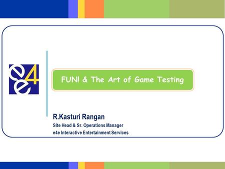 R.Kasturi Rangan Site Head & Sr. Operations Manager e4e Interactive Entertainment Services FUN! & The Art of Game Testing.