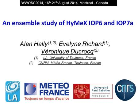 An ensemble study of HyMeX IOP6 and IOP7a Alan Hally (1,2), Evelyne Richard (1), Véronique Ducrocq (2) (1)LA, University of Toulouse, France (2)CNRM, Météo-France,