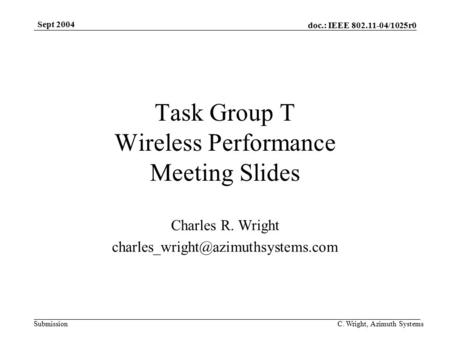 Doc.: IEEE 802.11-04/1025r0 Submission Sept 2004 C. Wright, Azimuth Systems Task Group T Wireless Performance Meeting Slides Charles R. Wright