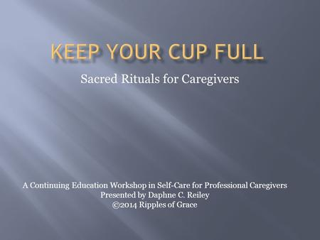 Sacred Rituals for Caregivers A Continuing Education Workshop in Self-Care for Professional Caregivers Presented by Daphne C. Reiley ©2014 Ripples of Grace.