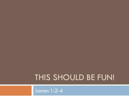 THIS SHOULD BE FUN! James 1:2-4. Series On James  We begin a series of lessons tonight based upon the book of James  The book of James will serve as.