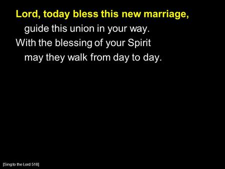 Lord, today bless this new marriage, guide this union in your way. With the blessing of your Spirit may they walk from day to day. [Sing to the Lord 518]