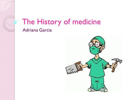 The History of medicine Adriana Garcia. Why is the History of medicine important? Looking at the history of medicine is a good way of observing improvement.