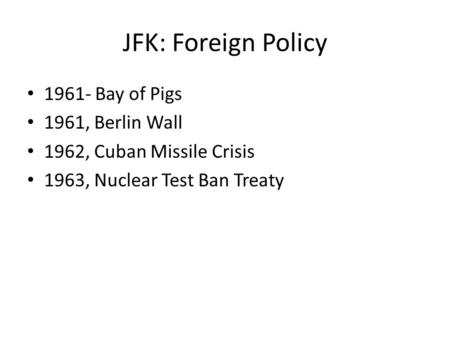 JFK: Foreign Policy 1961- Bay of Pigs 1961, Berlin Wall 1962, Cuban Missile Crisis 1963, Nuclear Test Ban Treaty.