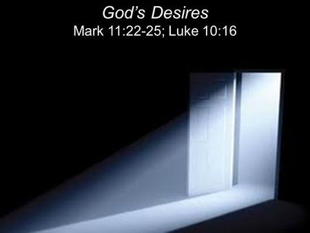 "God's Desires Mark 11:22-25; Luke 10:16. ""Have faith in God,"" Jesus answered. 23 ""I tell you the truth, if anyone says to this mountain, 'Go, throw yourself."