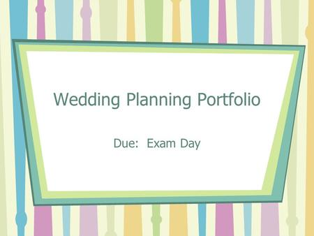 Wedding Planning Portfolio Due: Exam Day. Project Over View This project will consist of planning a wedding to include the fashions, flowers, and decorations.