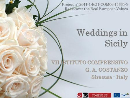 Weddings in Sicily VII ISTITUTO COMPRENSIVO G. A. COSTANZO Siracusa - Italy Project n° 2011-1-RO1-COM06-14665-5 Rediscover the Real European Values.