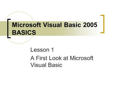 Microsoft Visual Basic 2005 BASICS Lesson 1 A First Look at Microsoft Visual Basic.