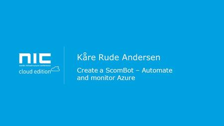 Kåre Rude Andersen Create a ScomBot – Automate and monitor Azure.