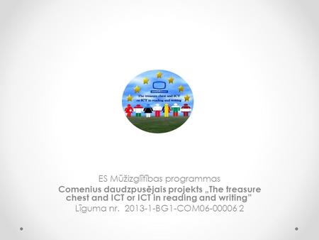 "ES Mūžizglītības programmas Comenius daudzpusējais projekts ""The treasure chest and ICT or ICT in reading and writing"" Līguma nr. 2013-1-BG1-COM06-00006."