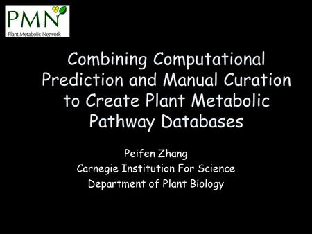 Combining Computational Prediction and Manual Curation to Create Plant Metabolic Pathway Databases Peifen Zhang Carnegie Institution For Science Department.