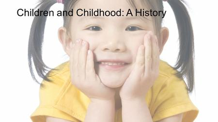 Children and Childhood: A History. What is Childhood?