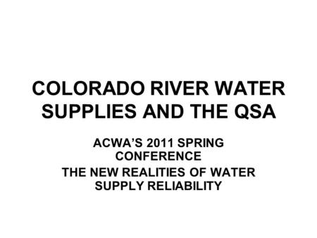 COLORADO RIVER WATER SUPPLIES AND THE QSA ACWA'S 2011 SPRING CONFERENCE THE NEW REALITIES OF WATER SUPPLY RELIABILITY.