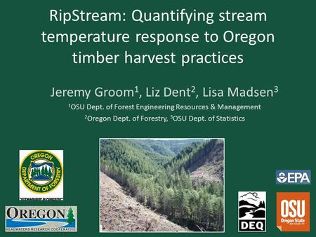 RipStream: Quantifying stream temperature response to Oregon timber harvest practices Jeremy Groom 1, Liz Dent 2, Lisa Madsen 3 1 OSU Dept. of Forest Engineering.