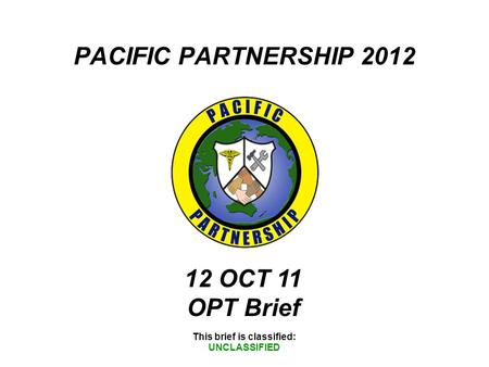 PACIFIC PARTNERSHIP 2012 This brief is classified: UNCLASSIFIED 12 OCT 11 OPT Brief.