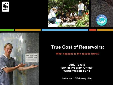 True Cost of Reservoirs: What happens to the aquatic fauna? Judy Takats Senior Program Officer World Wildlife Fund Saturday, 27 February 2010.