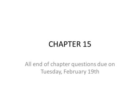 CHAPTER 15 All end of chapter questions due on Tuesday, February 19th.