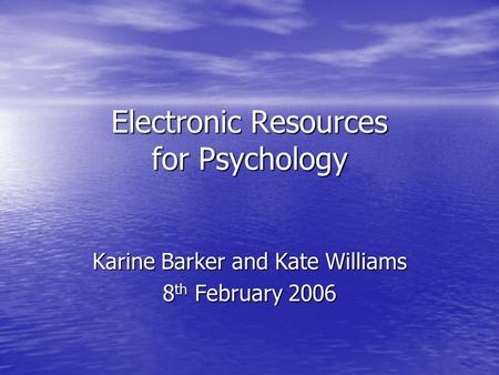 Electronic Resources for Psychology Karine Barker and Kate Williams 8 th February 2006.