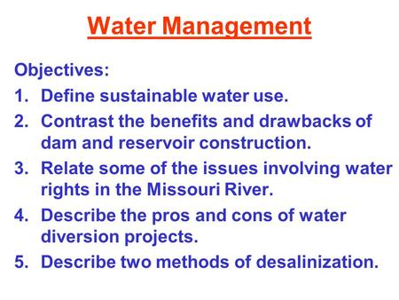 Water Management Objectives: 1.Define sustainable water use. 2.Contrast the benefits and drawbacks of dam and reservoir construction. 3.Relate some of.