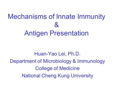 Mechanisms of Innate Immunity & Antigen Presentation Huan-Yao Lei, Ph.D. Department of Microbiology & Immunology College of Medicine National Cheng Kung.