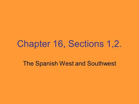 Chapter 16, Sections 1,2. The Spanish West and Southwest.