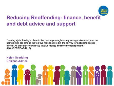 "Reducing Reoffending- finance, benefit and debt advice and support ""Having a job; having a place to live; having enough money to support oneself; and not."