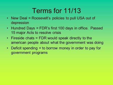 Terms for 11/13 New Deal = Roosevelt's policies to pull USA out of depression Hundred Days = FDR's first 100 days in office. Passed 15 major Acts to resolve.