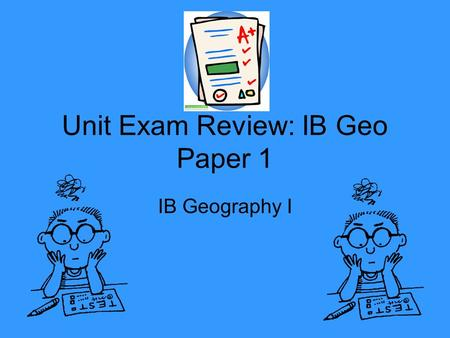 Unit Exam Review: IB Geo Paper 1 IB Geography I. Test Day Specifics Paper 1 is worth 40% of your total IB Grade. Paper 1 is 1 ½ hours long Paper 1 is.