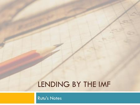 LENDING BY THE IMF Rutu's Notes. Section 1  Role of IMF: provide loans for countries to pay off international loans and maintain appropriate reserve.
