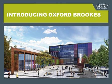INTRODUCING OXFORD BROOKES. OXFORD BROOKES IN FIGURES  3 campuses in and around Oxford  over 18,000 students  over 2,500 staff  'best modern university'