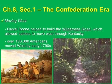 Ch.8, Sec.1 – The Confederation Era Moving West Moving West - Daniel Boone helped to build the Wilderness Road, which allowed settlers to move west through.