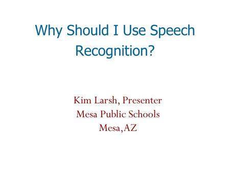 Why Should I Use Speech Recognition? Kim Larsh, Presenter Mesa Public Schools Mesa,AZ.
