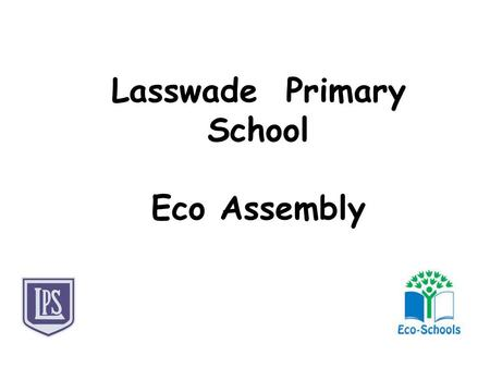 Lasswade Primary School Eco Assembly. So, what we have done this year?  The Eco Warriors (Clayton, Jessica & Tiegan) organised and carried out Eco.