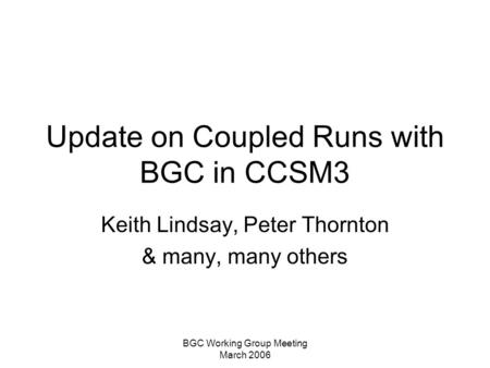 BGC Working Group Meeting March 2006 Update on Coupled Runs with BGC in CCSM3 Keith Lindsay, Peter Thornton & many, many others.