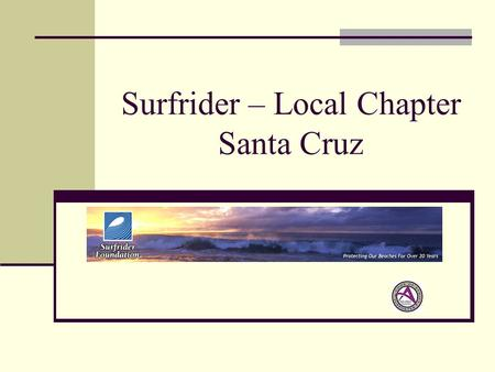 Surfrider – Local Chapter Santa Cruz. Agenda Introductions Who is Surfrider One Planet - One Ocean – Eco System What's really going on - Pacific Gyre.