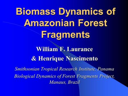 Biomass Dynamics of Amazonian Forest Fragments William F. Laurance & Henrique Nascimento Smithsonian Tropical Research Institute, Panama Biological Dynamics.