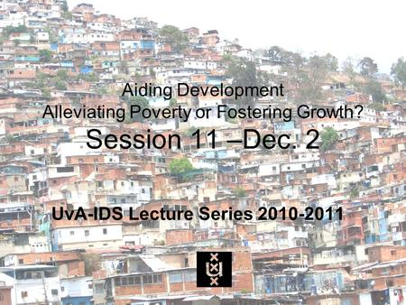 Aiding Development Alleviating Poverty or Fostering Growth? Session 11 –Dec. 2 UvA-IDS Lecture Series 2010-2011.