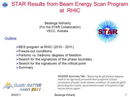 QM2011Bedanga Mohanty1 STAR Results from Beam Energy Scan Program at RHIC  BES program at RHIC (2010 - 2011)  Freeze-out conditions  Partonic vs. hadronic.