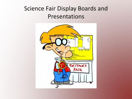 Science Fair Display Boards and Presentations. Display Boards! Purpose? This is the first impression of your project! Tells a story of your efforts.