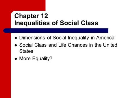 Chapter 12 Inequalities of Social Class Dimensions of Social Inequality in America Social Class and Life Chances in the United States More Equality?