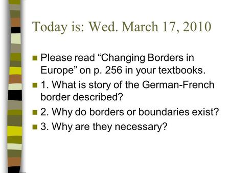 "Today is: Wed. March 17, 2010 Please read ""Changing Borders in Europe"" on p. 256 in your textbooks. 1. What is story of the German-French border described?"